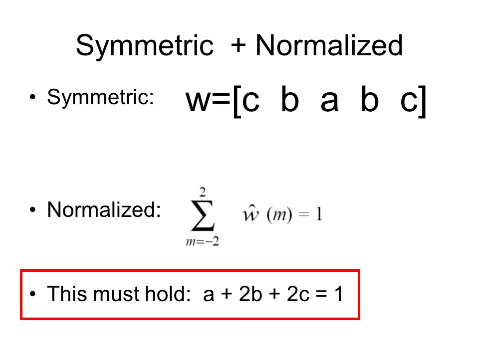 Symmetric + Normalized w=[c b a b c] Symmetric: Normalized: This must hold: a + 2b + 2c = 1