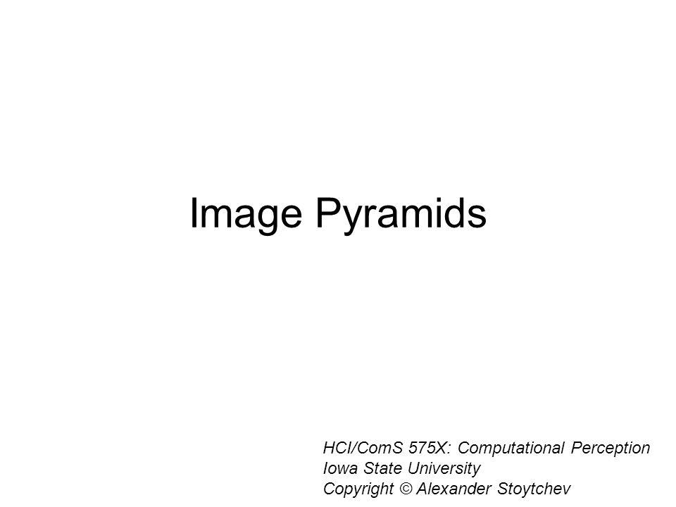 Image Pyramids HCI/ComS 575X: Computational Perception Iowa State University Copyright © Alexander Stoytchev