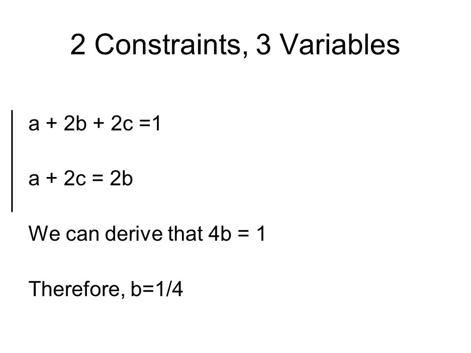 2 Constraints, 3 Variables a + 2b + 2c =1 a + 2c = 2b We can derive that 4b = 1 Therefore, b=1/4