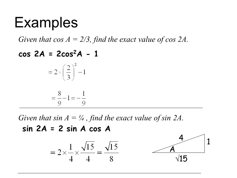Examples Given that cos A = 2/3, find the exact value of cos 2A. cos 2A = 2cos 2 A - 1 Given that sin A = ¼, find the exact value of sin 2A. sin 2A =