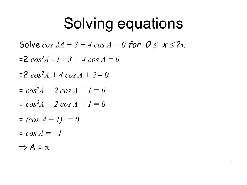 Solving equations Solve cos 2A + 3 + 4 cos A = 0 for 0  x  2  =2 cos 2 A - 1+ 3 + 4 cos A = 0 =2 cos 2 A + 4 cos A + 2= 0 = cos 2 A + 2 cos A + 1 = 0 = (cos A + 1) 2 = 0 = cos A = - 1  A = 
