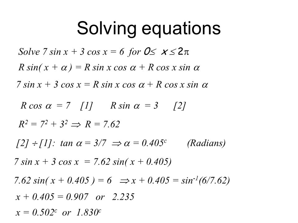 Solving equations Solve 7 sin x + 3 cos x = 6 for 0  x  2  R sin( x +  ) = R sin x cos  + R cos x sin  7 sin x + 3 cos x = R sin x cos  + R cos x sin  R cos  = 7 [1] R sin  = 3 [2] R 2 = 7 2 + 3 2  R = 7.62 [2]  [1]: tan  = 3/7   = 0.405 c (Radians) 7 sin x + 3 cos x = 7.62 sin( x + 0.405) 7.62 sin( x + 0.405 ) = 6  x + 0.405 = sin -1 (6/7.62) x + 0.405 = 0.907 or 2.235 x = 0.502 c or 1.830 c