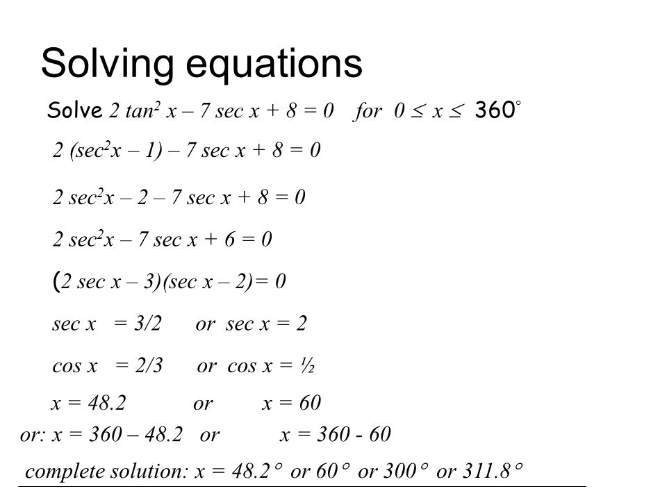 Solving equations Solve 2 tan 2 x – 7 sec x + 8 = 0 for 0  x  360  2 (sec 2 x – 1) – 7 sec x + 8 = 0 2 sec 2 x – 2 – 7 sec x + 8 = 0 2 sec 2 x – 7 sec x + 6 = 0 ( 2 sec x – 3)(sec x – 2)= 0 sec x = 3/2 or sec x = 2 cos x = 2/3 or cos x = ½ x = 48.2 or x = 60 or: x = 360 – 48.2 or x = 360 - 60 complete solution: x = 48.2  or 60  or 300  or 311.8 