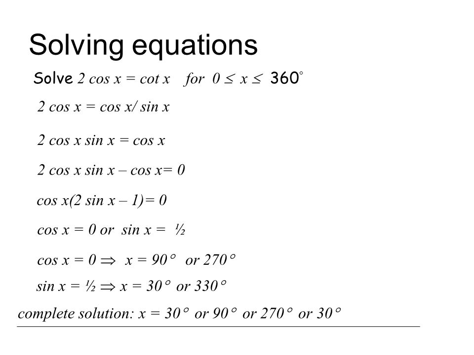 Solving equations Solve 2 cos x = cot x for 0  x  360  2 cos x = cos x/ sin x 2 cos x sin x = cos x 2 cos x sin x – cos x= 0 cos x(2 sin x – 1)= 0 cos x = 0 or sin x = ½ cos x = 0  x = 90  or 270  sin x = ½  x = 30  or 330  complete solution: x = 30  or 90  or 270  or 30 