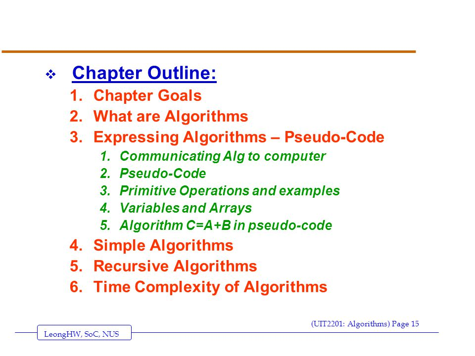 LeongHW, SoC, NUS (UIT2201: Algorithms) Page 15  Chapter Outline: 1.Chapter Goals 2.What are Algorithms 3.Expressing Algorithms – Pseudo-Code 1.Communicating Alg to computer 2.Pseudo-Code 3.Primitive Operations and examples 4.Variables and Arrays 5.Algorithm C=A+B in pseudo-code 4.Simple Algorithms 5.Recursive Algorithms 6.Time Complexity of Algorithms