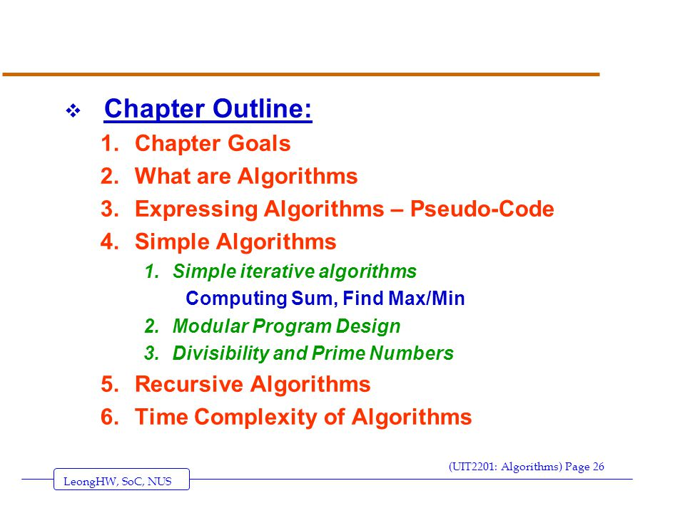 LeongHW, SoC, NUS (UIT2201: Algorithms) Page 26  Chapter Outline: 1.Chapter Goals 2.What are Algorithms 3.Expressing Algorithms – Pseudo-Code 4.Simple Algorithms 1.Simple iterative algorithms Computing Sum, Find Max/Min 2.Modular Program Design 3.Divisibility and Prime Numbers 5.Recursive Algorithms 6.Time Complexity of Algorithms