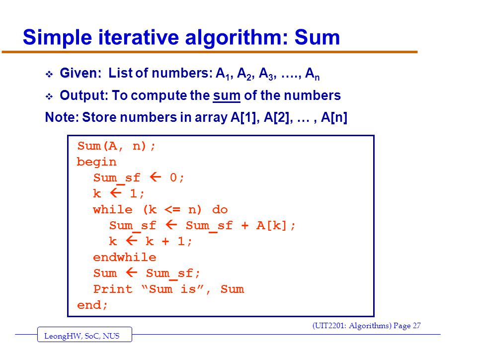LeongHW, SoC, NUS (UIT2201: Algorithms) Page 27 Simple iterative algorithm: Sum  Given:  Given: List of numbers: A 1, A 2, A 3, …., A n  Output: To compute the sum of the numbers Note: Store numbers in array A[1], A[2], …, A[n] Sum(A, n); begin Sum_sf  0; k  1; while (k <= n) do Sum_sf  Sum_sf + A[k]; k  k + 1; endwhile Sum  Sum_sf; Print Sum is , Sum end;