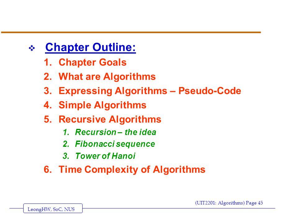 LeongHW, SoC, NUS (UIT2201: Algorithms) Page 45  Chapter Outline: 1.Chapter Goals 2.What are Algorithms 3.Expressing Algorithms – Pseudo-Code 4.Simple Algorithms 5.Recursive Algorithms 1.Recursion – the idea 2.Fibonacci sequence 3.Tower of Hanoi 6.Time Complexity of Algorithms
