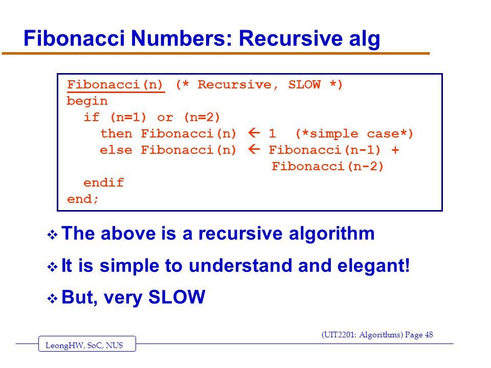 LeongHW, SoC, NUS (UIT2201: Algorithms) Page 48 Fibonacci Numbers: Recursive alg  The above is a recursive algorithm  It is simple to understand and elegant.