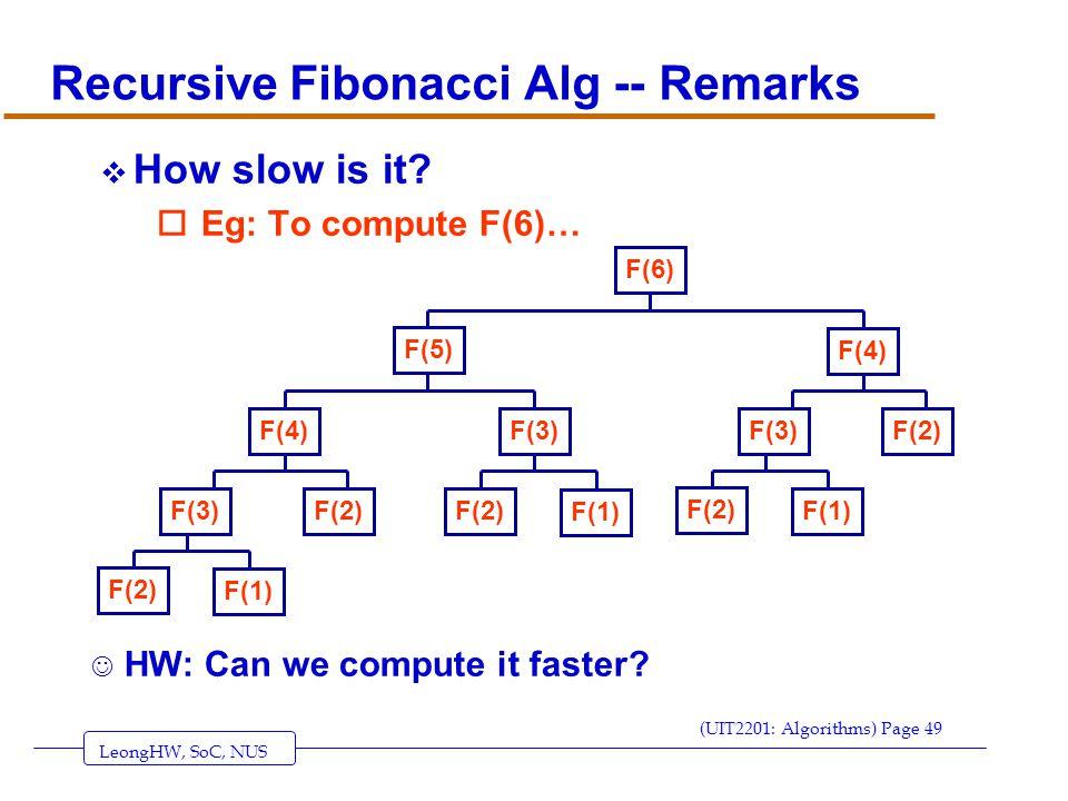 LeongHW, SoC, NUS (UIT2201: Algorithms) Page 49 Recursive Fibonacci Alg -- Remarks  How slow is it.