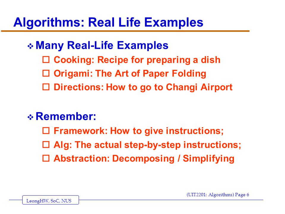 LeongHW, SoC, NUS (UIT2201: Algorithms) Page 6 Algorithms: Real Life Examples  Many Real-Life Examples oCooking: Recipe for preparing a dish oOrigami: The Art of Paper Folding oDirections: How to go to Changi Airport  Remember: oFramework: How to give instructions; oAlg: The actual step-by-step instructions; oAbstraction: Decomposing / Simplifying