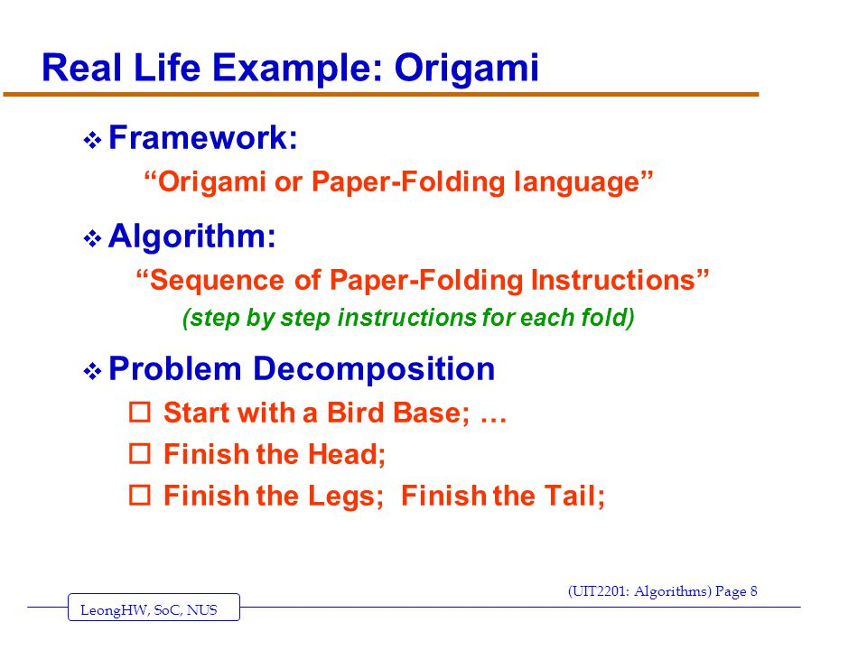 LeongHW, SoC, NUS (UIT2201: Algorithms) Page 8 Real Life Example: Origami  Framework: Origami or Paper-Folding language  Algorithm: Sequence of Paper-Folding Instructions (step by step instructions for each fold)  Problem Decomposition oStart with a Bird Base; … oFinish the Head; oFinish the Legs; Finish the Tail;