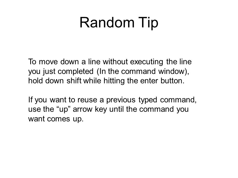 Random Tip To move down a line without executing the line you just completed (In the command window), hold down shift while hitting the enter button.