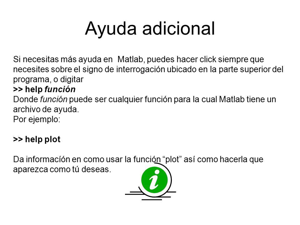 Ayuda adicional Si necesitas más ayuda en Matlab, puedes hacer click siempre que necesites sobre el signo de interrogación ubicado en la parte superior del programa, o digitar >> help función Donde función puede ser cualquier función para la cual Matlab tiene un archivo de ayuda.