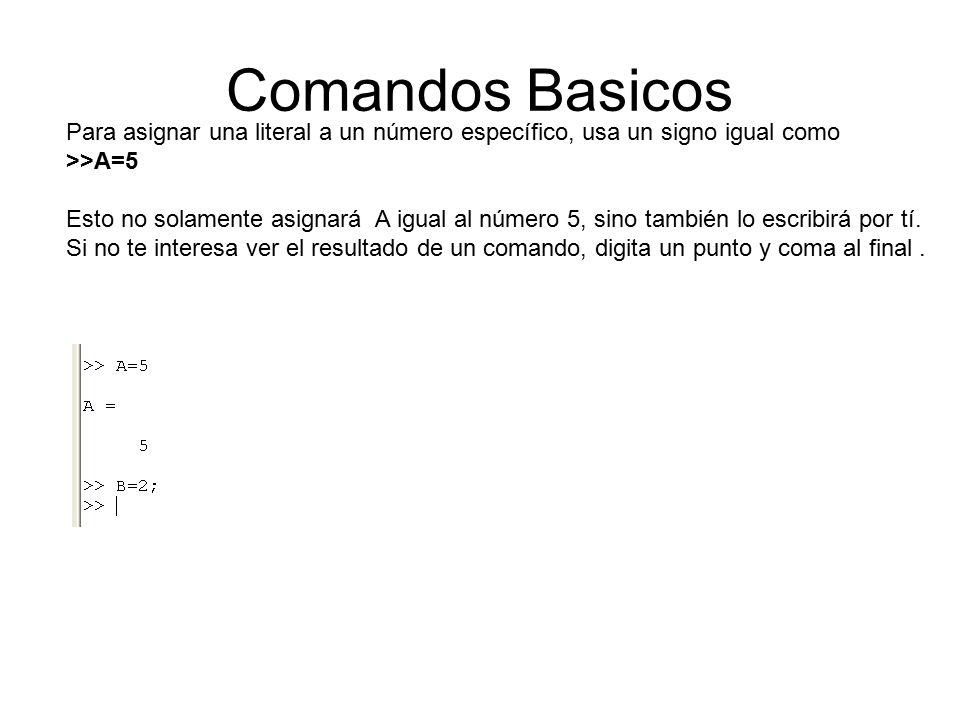 Comandos Basicos Para asignar una literal a un número específico, usa un signo igual como >>A=5 Esto no solamente asignará A igual al número 5, sino también lo escribirá por tí.