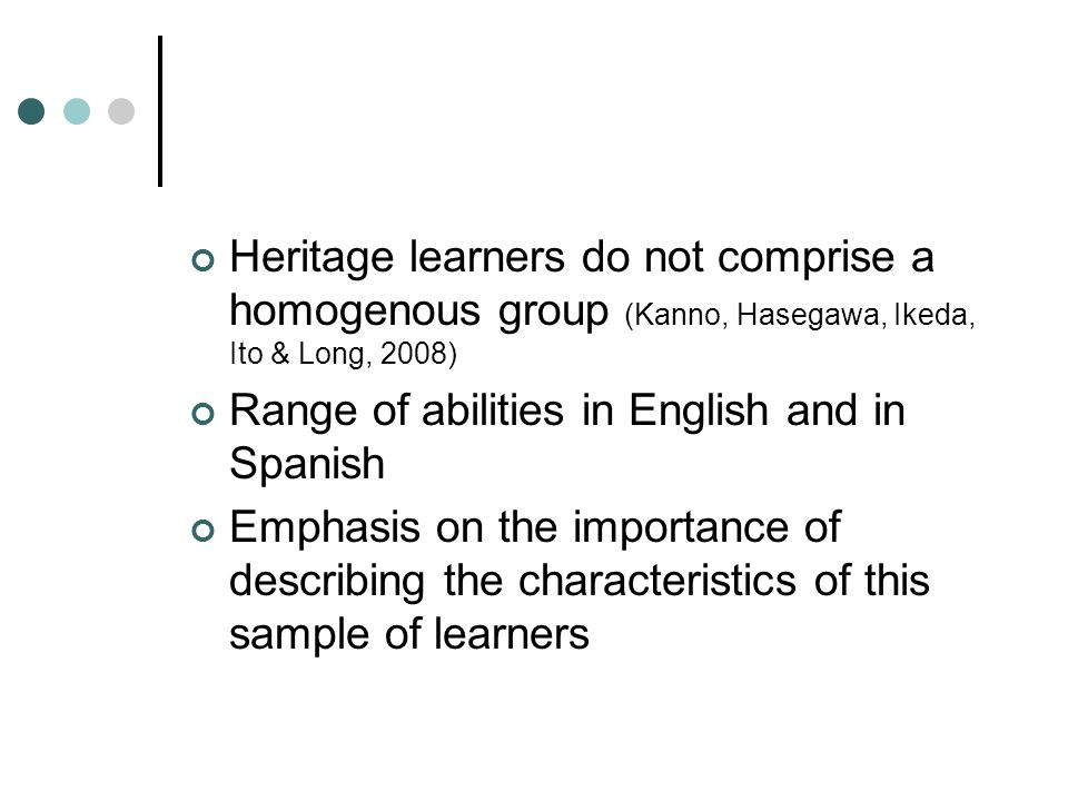 Heritage learners do not comprise a homogenous group (Kanno, Hasegawa, Ikeda, Ito & Long, 2008) Range of abilities in English and in Spanish Emphasis on the importance of describing the characteristics of this sample of learners