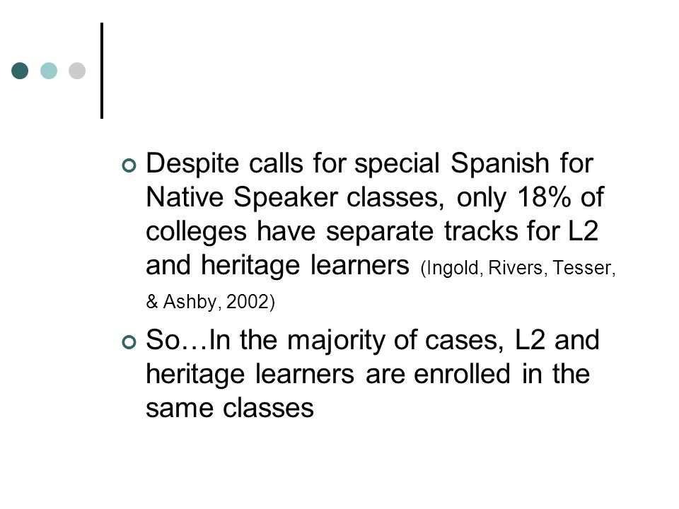 Despite calls for special Spanish for Native Speaker classes, only 18% of colleges have separate tracks for L2 and heritage learners (Ingold, Rivers, Tesser, & Ashby, 2002) So…In the majority of cases, L2 and heritage learners are enrolled in the same classes