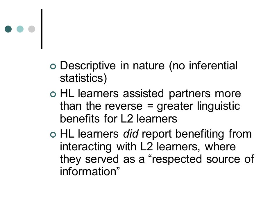 Descriptive in nature (no inferential statistics) HL learners assisted partners more than the reverse = greater linguistic benefits for L2 learners HL learners did report benefiting from interacting with L2 learners, where they served as a respected source of information