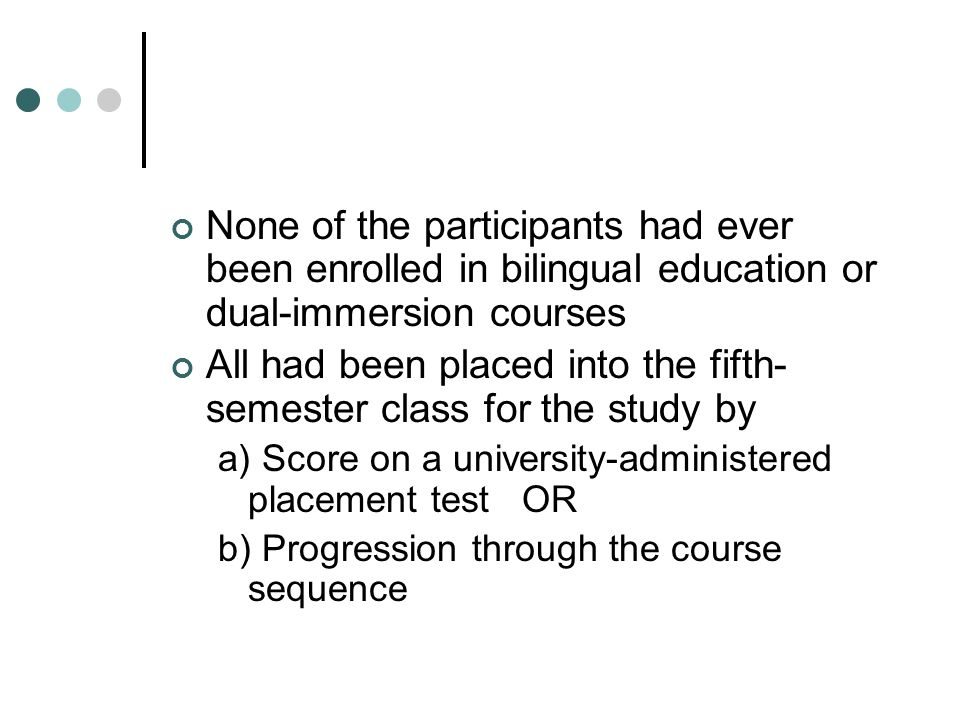 None of the participants had ever been enrolled in bilingual education or dual-immersion courses All had been placed into the fifth- semester class for the study by a) Score on a university-administered placement test OR b) Progression through the course sequence