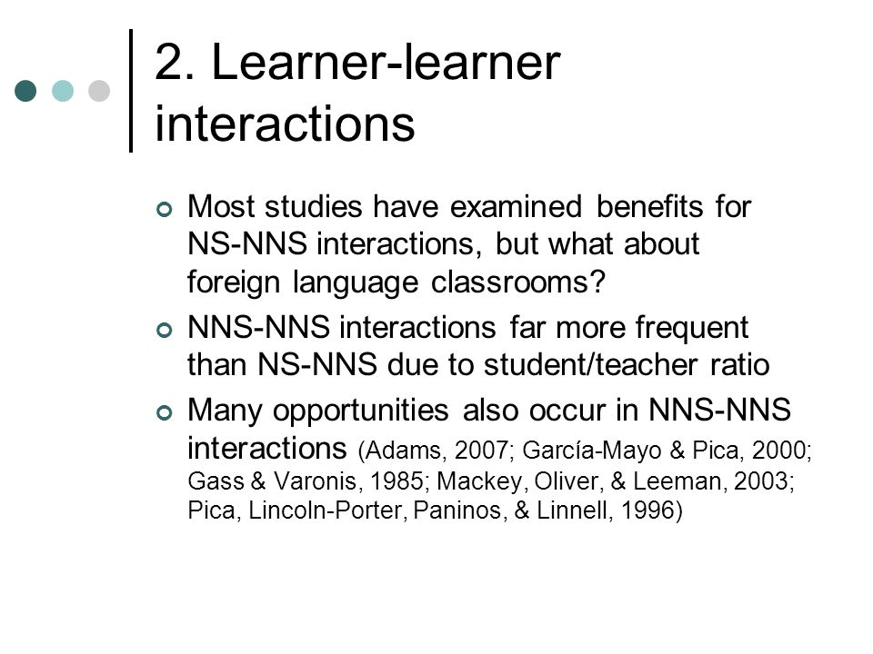 2. Learner-learner interactions Most studies have examined benefits for NS-NNS interactions, but what about foreign language classrooms? NNS-NNS inter