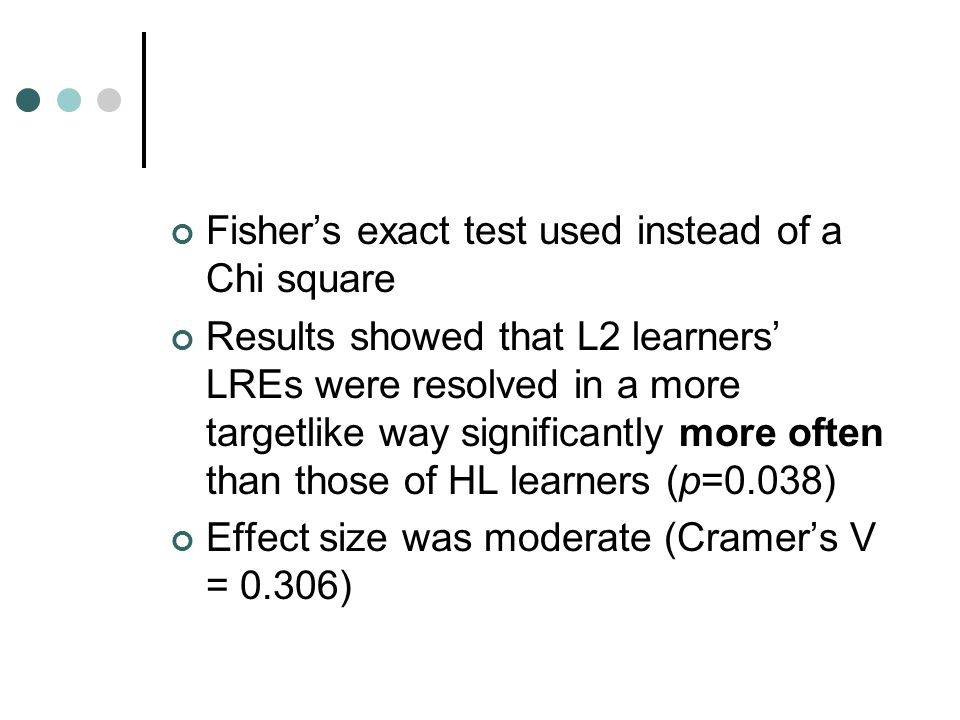 Fisher's exact test used instead of a Chi square Results showed that L2 learners' LREs were resolved in a more targetlike way significantly more often than those of HL learners (p=0.038) Effect size was moderate (Cramer's V = 0.306)