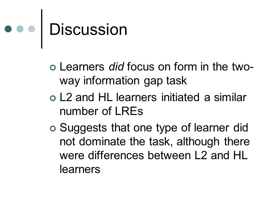 Discussion Learners did focus on form in the two- way information gap task L2 and HL learners initiated a similar number of LREs Suggests that one type of learner did not dominate the task, although there were differences between L2 and HL learners