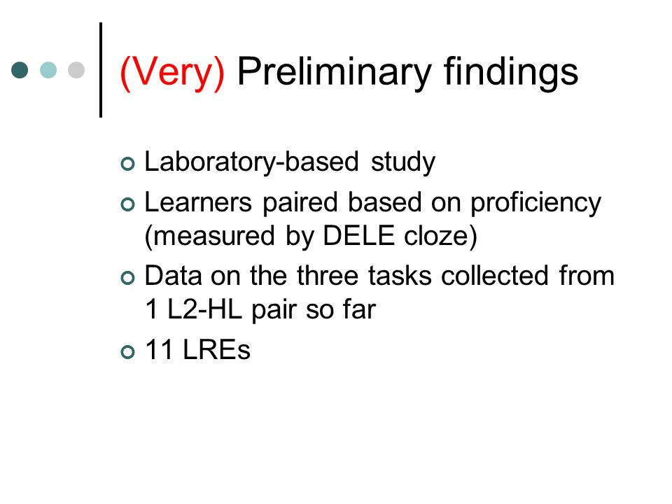 (Very) Preliminary findings Laboratory-based study Learners paired based on proficiency (measured by DELE cloze) Data on the three tasks collected from 1 L2-HL pair so far 11 LREs