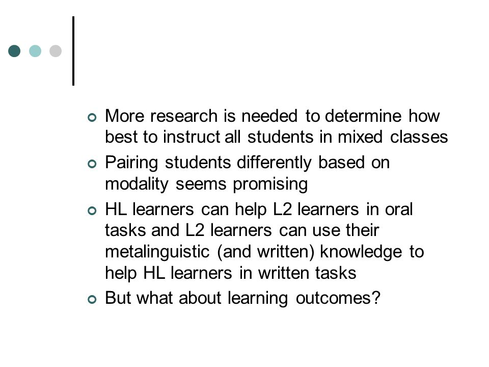More research is needed to determine how best to instruct all students in mixed classes Pairing students differently based on modality seems promising HL learners can help L2 learners in oral tasks and L2 learners can use their metalinguistic (and written) knowledge to help HL learners in written tasks But what about learning outcomes