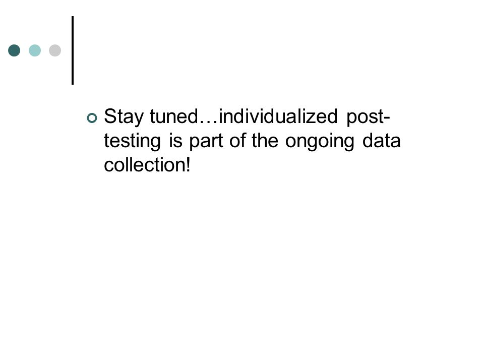 Stay tuned…individualized post- testing is part of the ongoing data collection!