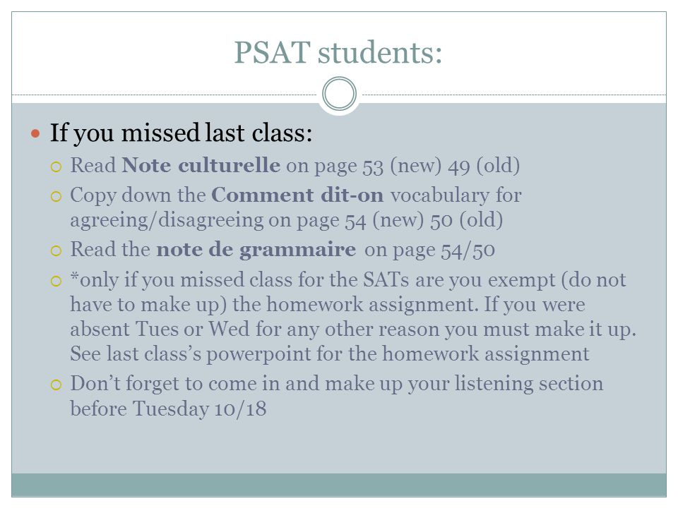 PSAT students: If you missed last class:  Read Note culturelle on page 53 (new) 49 (old)  Copy down the Comment dit-on vocabulary for agreeing/disagreeing on page 54 (new) 50 (old)  Read the note de grammaire on page 54/50  *only if you missed class for the SATs are you exempt (do not have to make up) the homework assignment.