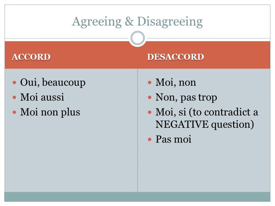 ACCORD DESACCORD Oui, beaucoup Moi aussi Moi non plus Moi, non Non, pas trop Moi, si (to contradict a NEGATIVE question) Pas moi Agreeing & Disagreeing