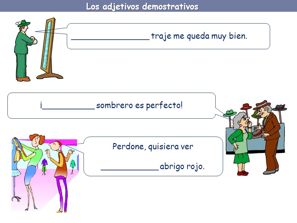 Los adjetivos demostrativos Like all adjectives, demonstrative adjectives must match the noun they accompany in two ways: 1.Masculine / Feminine 2.Singular / Plural Which means that each of our 3 basic demonstratives have four variations.