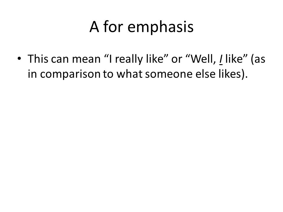 A for emphasis This can mean I really like or Well, I like (as in comparison to what someone else likes).