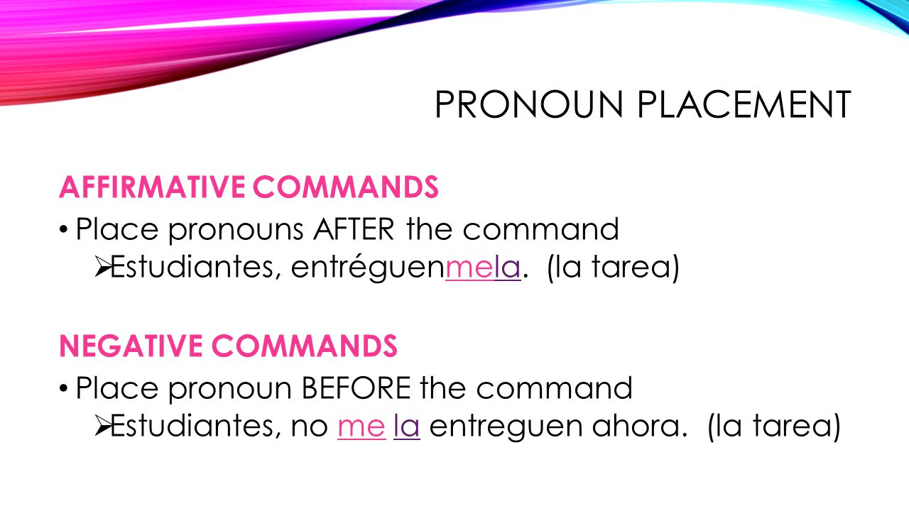 PRONOUN PLACEMENT AFFIRMATIVE COMMANDS Place pronouns AFTER the command  Estudiantes, entréguenmela. (la tarea) NEGATIVE COMMANDS Place pronoun BEFOR