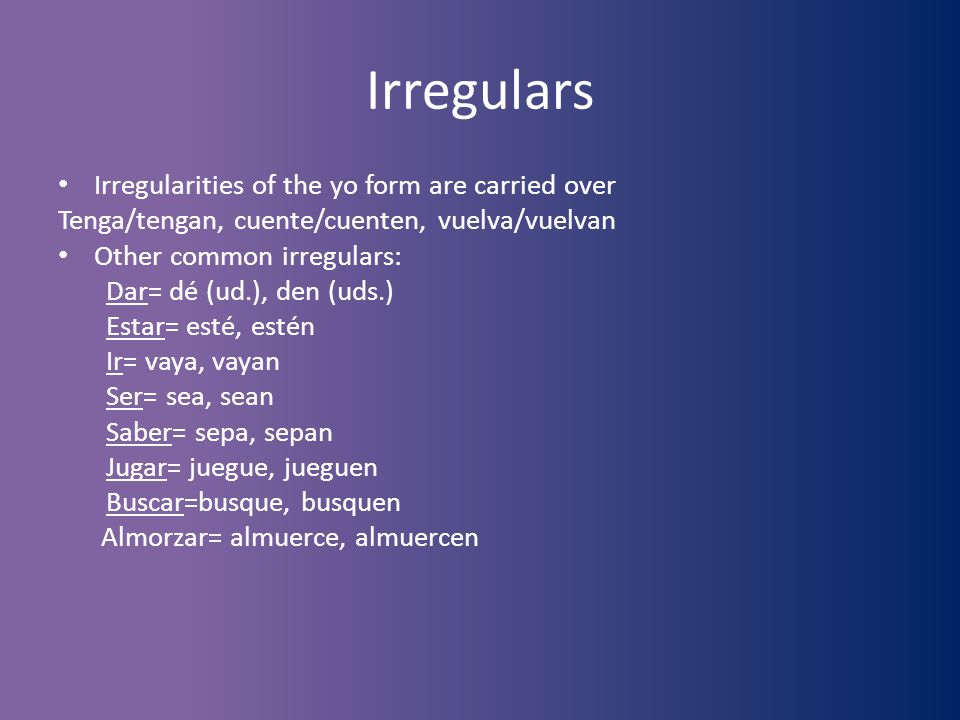 Irregulars Irregularities of the yo form are carried over Tenga/tengan, cuente/cuenten, vuelva/vuelvan Other common irregulars: Dar= dé (ud.), den (ud