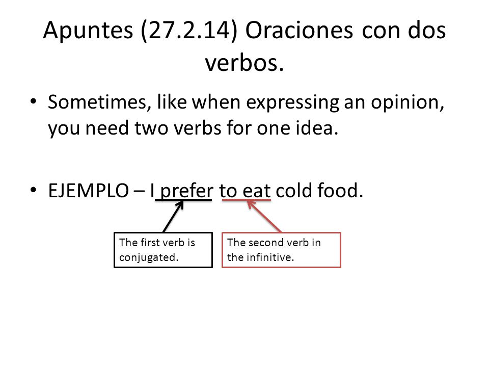 Apuntes (27.2.14) Oraciones con dos verbos. Sometimes, like when expressing an opinion, you need two verbs for one idea. EJEMPLO – I prefer to eat col