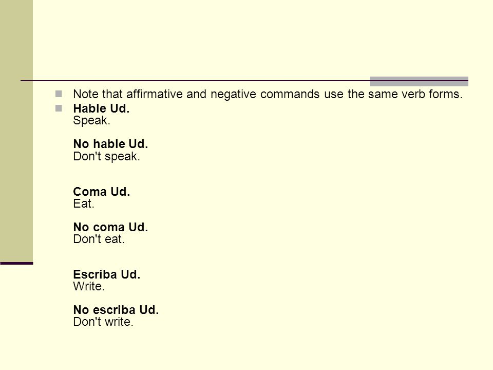 Note that affirmative and negative commands use the same verb forms. Hable Ud. Speak. No hable Ud. Don't speak. Coma Ud. Eat. No coma Ud. Don't eat. E