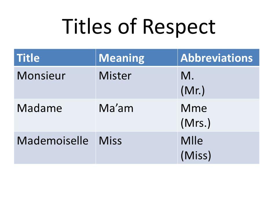 Titles of Respect TitleMeaningAbbreviations MonsieurMisterM. (Mr.) MadameMa'amMme (Mrs.) MademoiselleMissMlle (Miss)