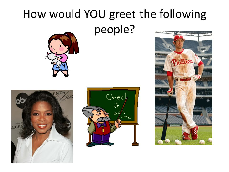 How would YOU greet the following people