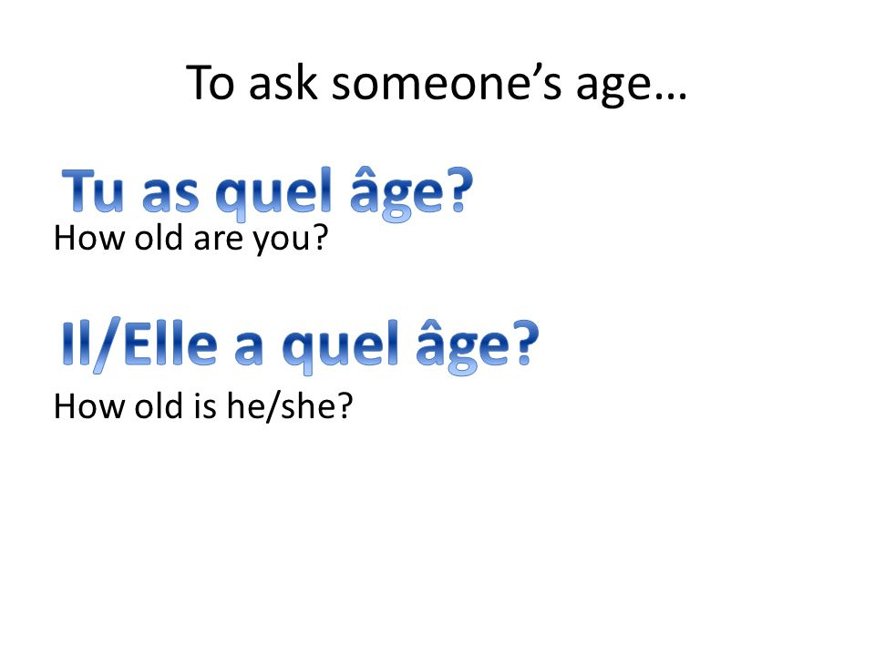 To ask someone's age… How old are you How old is he/she