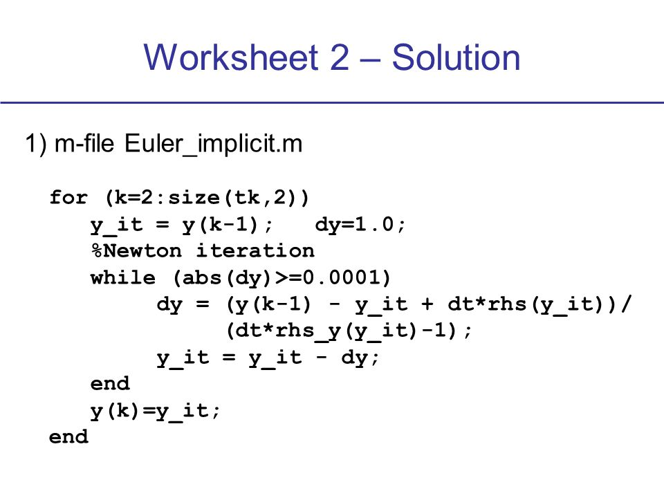 1) m-file Euler_implicit.m for (k=2:size(tk,2)) y_it = y(k-1); dy=1.0; %Newton iteration while (abs(dy)>=0.0001) dy = (y(k-1) - y_it + dt*rhs(y_it))/ (dt*rhs_y(y_it)-1); y_it = y_it - dy; end y(k)=y_it; end