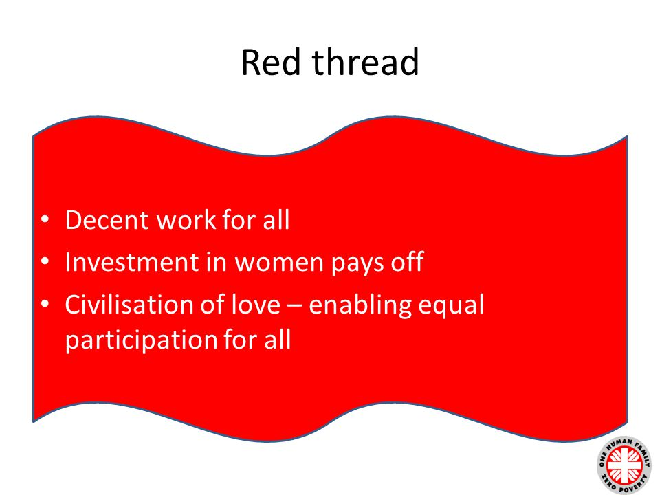 Red thread Decent work for all Investment in women pays off Civilisation of love – enabling equal participation for all