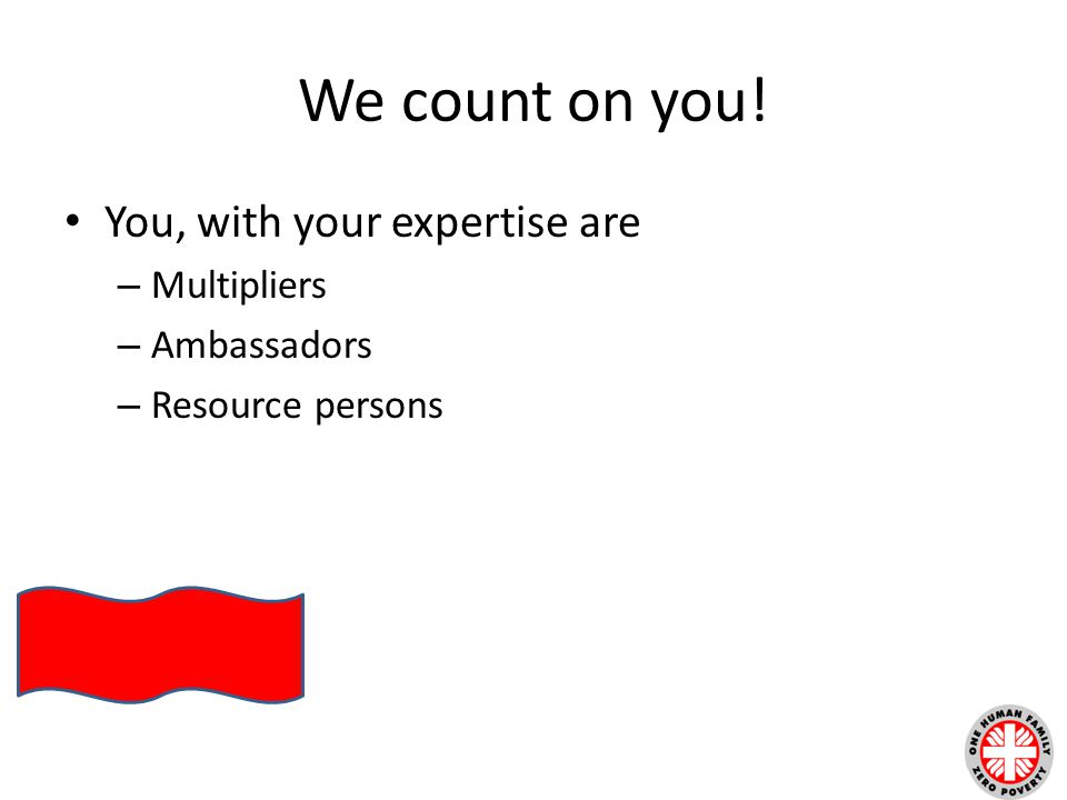 We count on you! You, with your expertise are – Multipliers – Ambassadors – Resource persons
