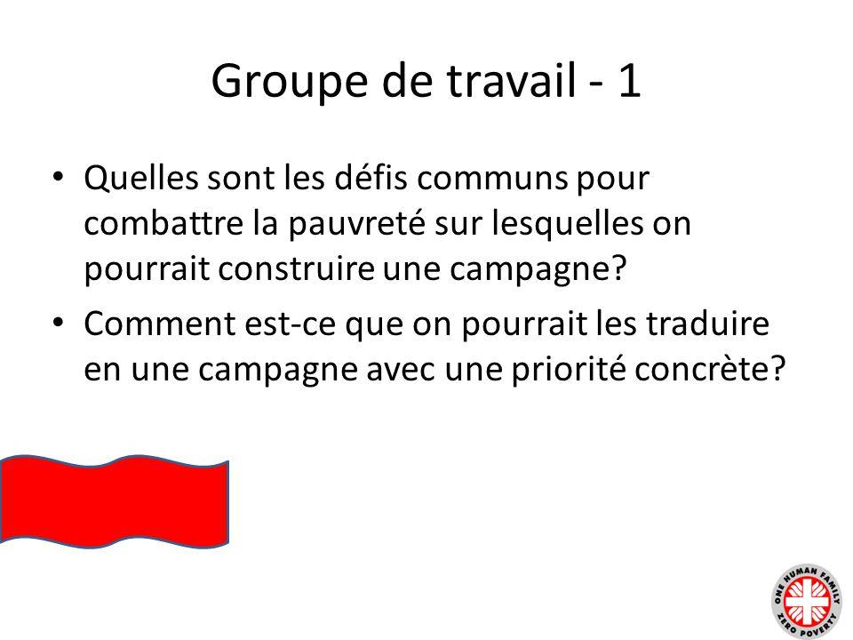 Groupe de travail - 1 Quelles sont les défis communs pour combattre la pauvreté sur lesquelles on pourrait construire une campagne? Comment est-ce que