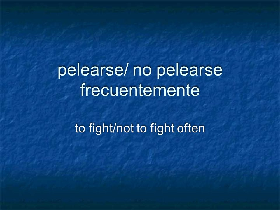 pelearse/ no pelearse frecuentemente to fight/not to fight often