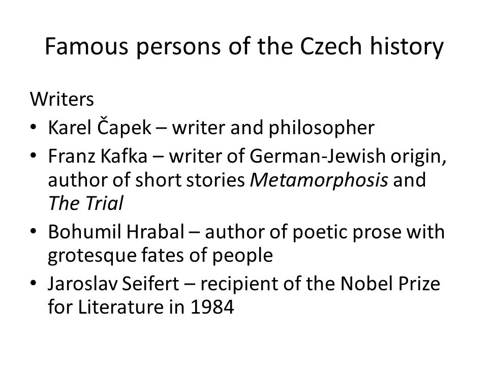 Famous persons of the Czech history Writers Karel Čapek – writer and philosopher Franz Kafka – writer of German-Jewish origin, author of short stories Metamorphosis and The Trial Bohumil Hrabal – author of poetic prose with grotesque fates of people Jaroslav Seifert – recipient of the Nobel Prize for Literature in 1984