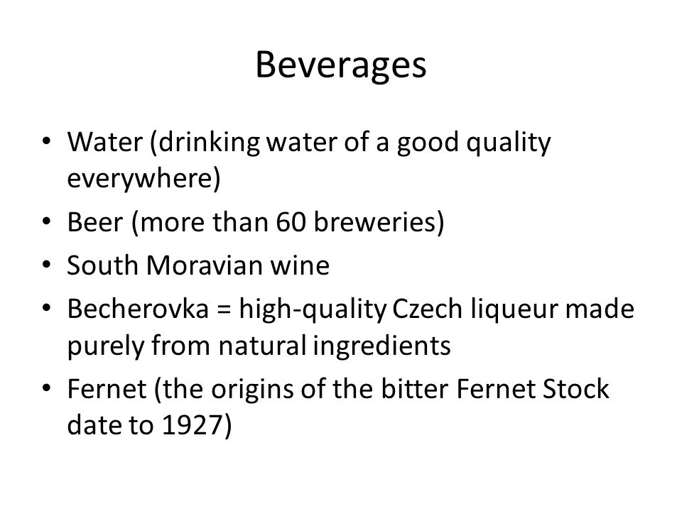 Beverages Water (drinking water of a good quality everywhere) Beer (more than 60 breweries) South Moravian wine Becherovka = high-quality Czech liqueur made purely from natural ingredients Fernet (the origins of the bitter Fernet Stock date to 1927)