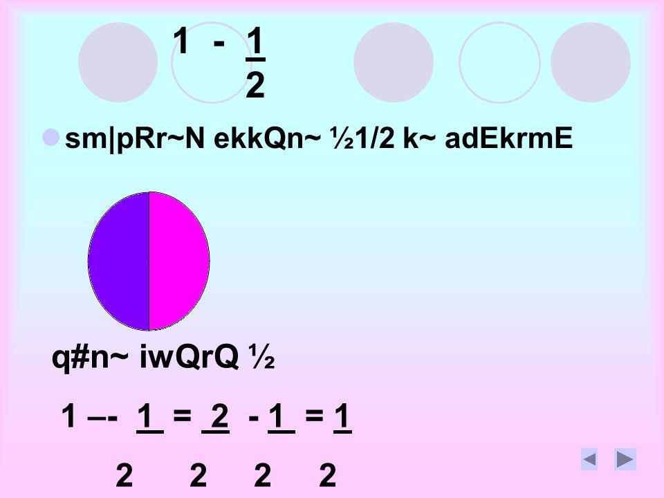 1 - 1 2 sm|pRr~N ekkQn~ ½1/2 k~ adEkrmE q#n~ iwQrQ ½ 1 –- 1 = 2 - 1 = 1 2 2 2 2