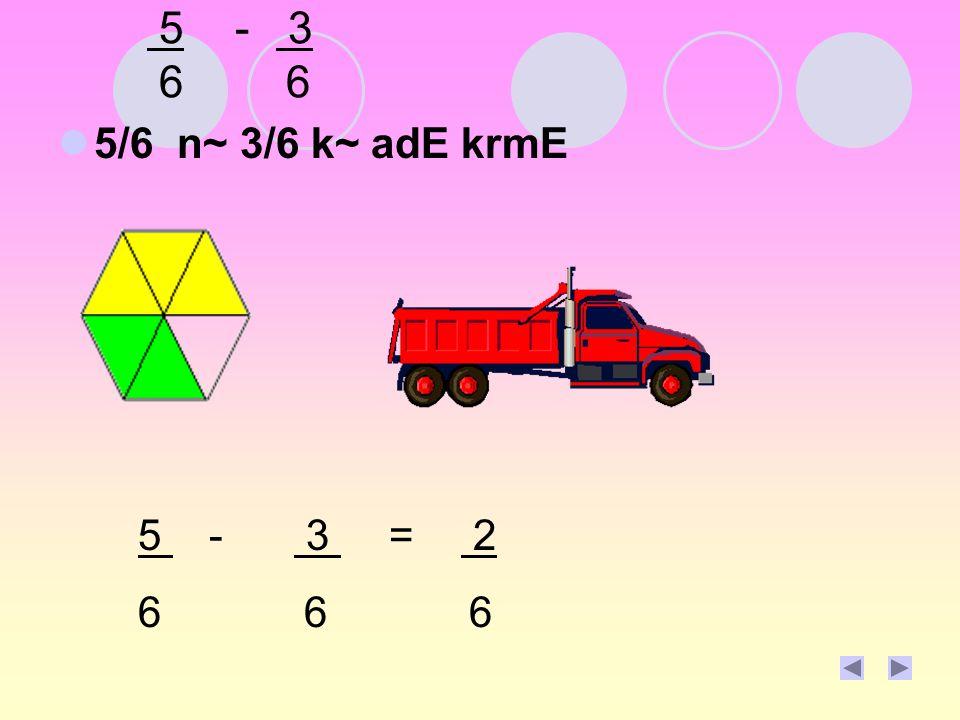 5 - 3 6 6 5/6 n~ 3/6 k~ adE krmE 5 - 3 = 2 6 6 6