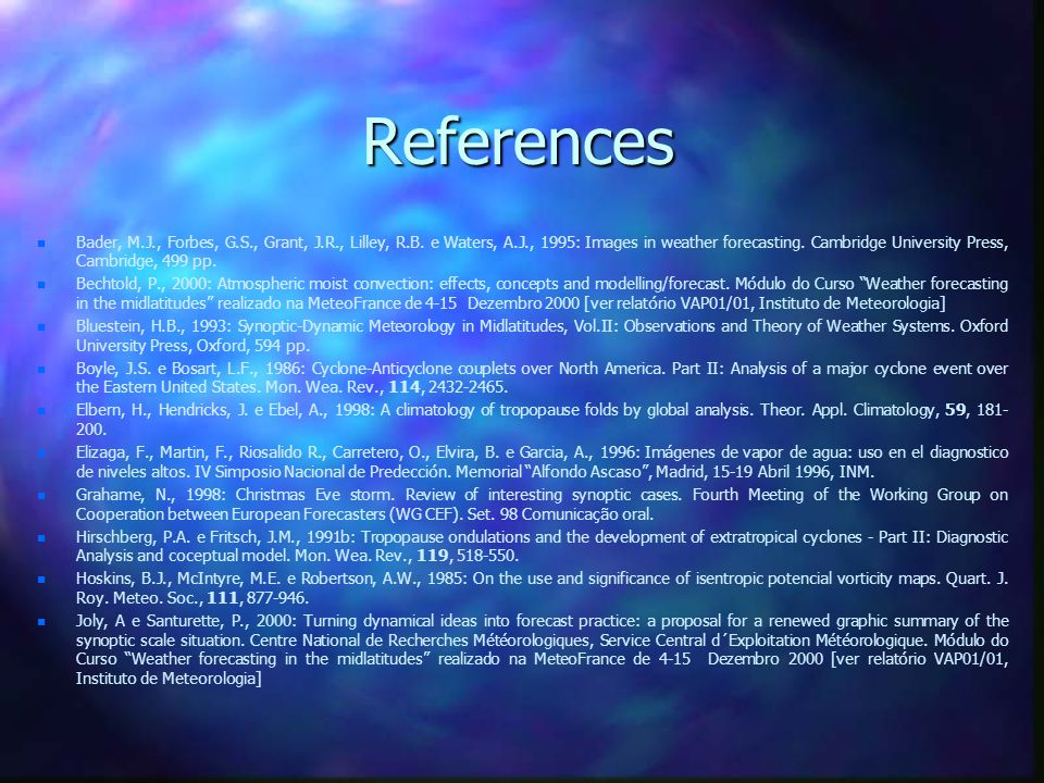 References n n Bader, M.J., Forbes, G.S., Grant, J.R., Lilley, R.B. e Waters, A.J., 1995: Images in weather forecasting. Cambridge University Press, C